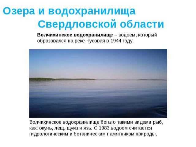 Озера и водохранилища Свердловской областиВолчихинское водохранилище – водоем, который образовался на реке Чусовая в 1944 году. Волчихинское водохранилище богато такими видами рыб, как: окунь, лещ, щука и язь. С 1983 водоем считается гидрологическим…