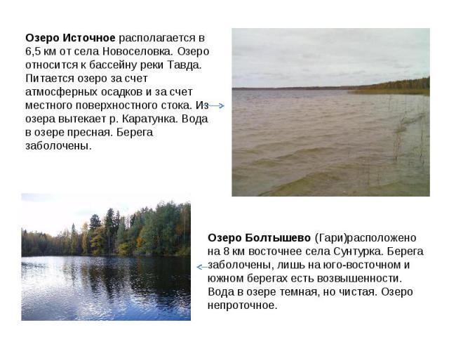 Озеро Источное располагается в 6,5 км от села Новоселовка. Озеро относится к бассейну реки Тавда. Питается озеро за счет атмосферных осадков и за счет местного поверхностного стока. Из озера вытекает р. Каратунка. Вода в озере пресная. Берега заболо…