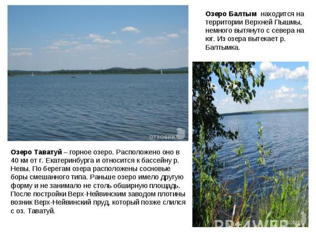 Озеро Балтым находится на территории Верхней Пышмы, немного вытянуто с севера на юг. Из озера вытекает р. Балтымка.Озеро Таватуй – горное озеро. Расположено оно в 40 км от г. Екатеринбурга и относится к бассейну р. Невы. По берегам озера расположен…