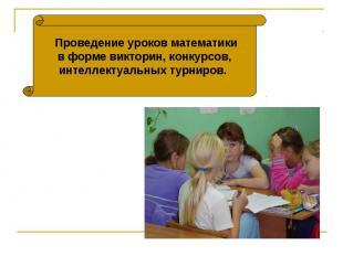 Проведение уроков математикив форме викторин, конкурсов,интеллектуальных турниро