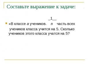 Составьте выражение к задаче: _1__«В классе a учеников. n часть всех учеников кл