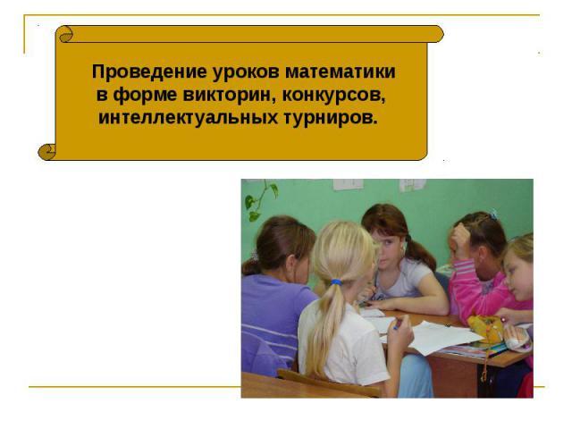 Проведение уроков математикив форме викторин, конкурсов,интеллектуальных турниров.
