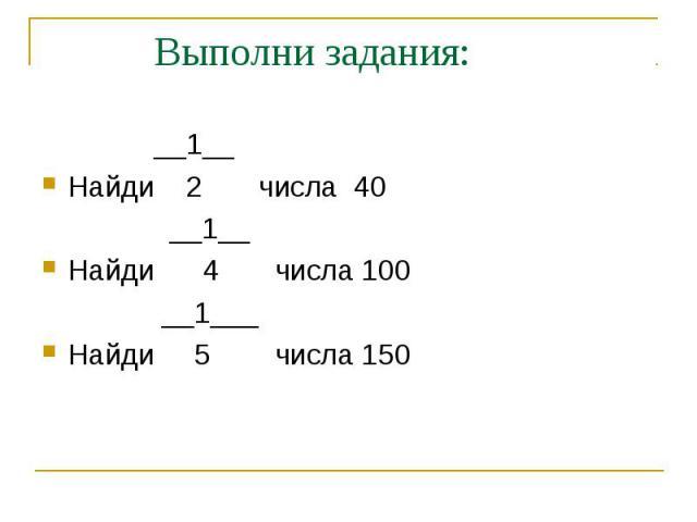 Выполни задания: __1__Найди 2 числа 40 __1__Найди 4 числа 100 __1___Найди 5 числа 150