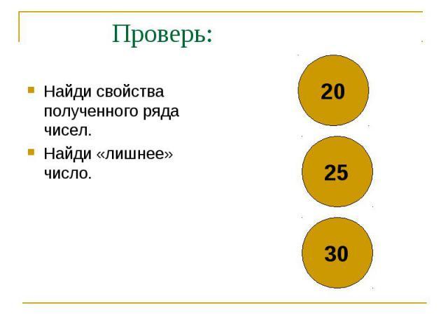 Проверь:Найди свойства полученного ряда чисел.Найди «лишнее» число.