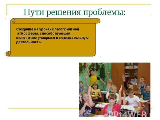 Пути решения проблемы:Создание на уроках благоприятной атмосферы, способствующей включению учащихся в познавательную деятельность.