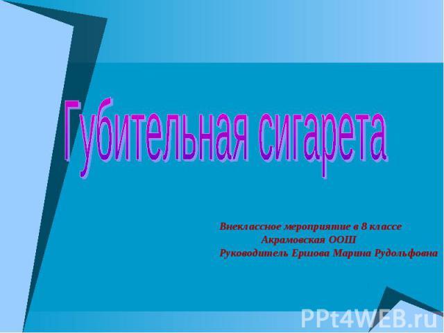 Губительная сигаретаВнеклассное мероприятие в 8 классе Акрамовская ООШРуководитель Ершова Марина Рудольфовна