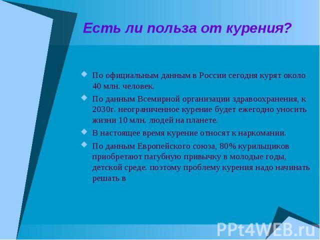 Есть ли польза от курения?По официальным данным в России сегодня курят около 40 млн. человек.По данным Всемирной организации здравоохранения, к 2030г. неограниченное курение будет ежегодно уносить жизни 10 млн. людей на планете.В настоящее время кур…