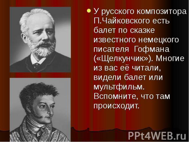 У русского композитора П.Чайковского есть балет по сказке известного немецкого писателя Гофмана («Щелкунчик»). Многие из вас её читали, видели балет или мультфильм. Вспомните, что там происходит.