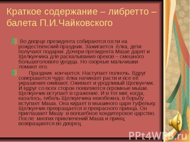 Краткое содержание – либретто – балета П.И.Чайковского Во дворце президента собираются гости на рождественский праздник. Зажигается ёлка, дети получают подарки. Дочери президента Маше дарят и Щелкунчика для раскалывания орехов – смешного большеголов…