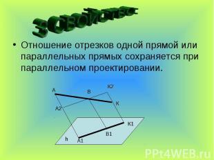3 СВОЙСТВО:Отношение отрезков одной прямой или параллельных прямых сохраняется п