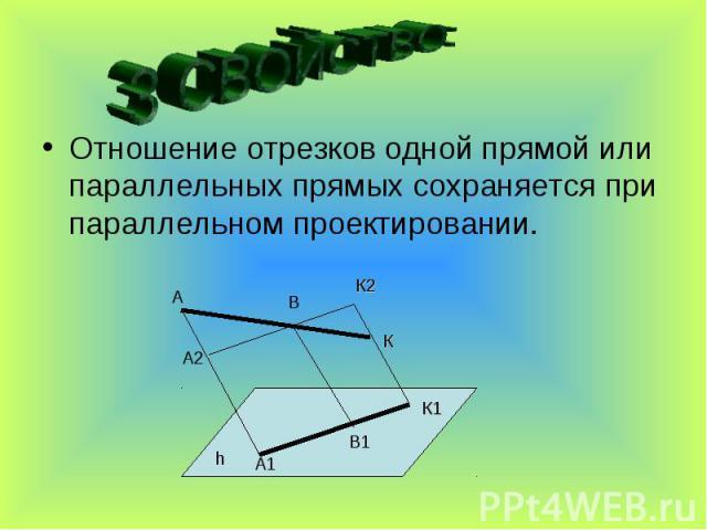 3 СВОЙСТВО:Отношение отрезков одной прямой или параллельных прямых сохраняется при параллельном проектировании.