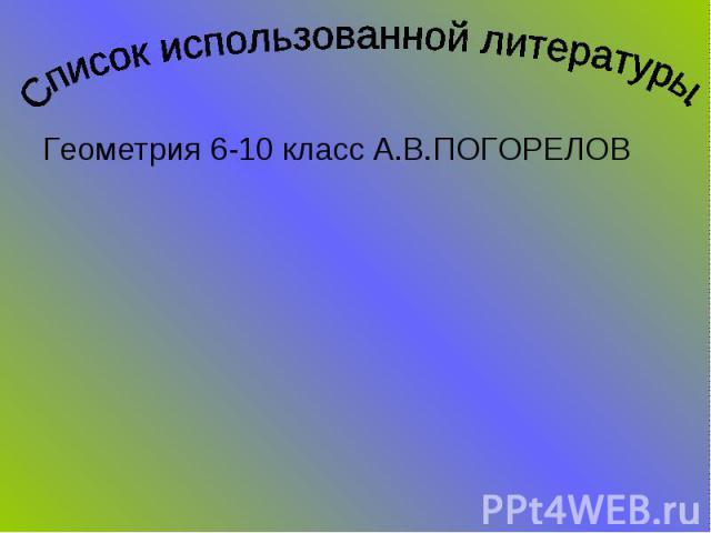Список использованной литературы.Геометрия 6-10 класс А.В.ПОГОРЕЛОВ