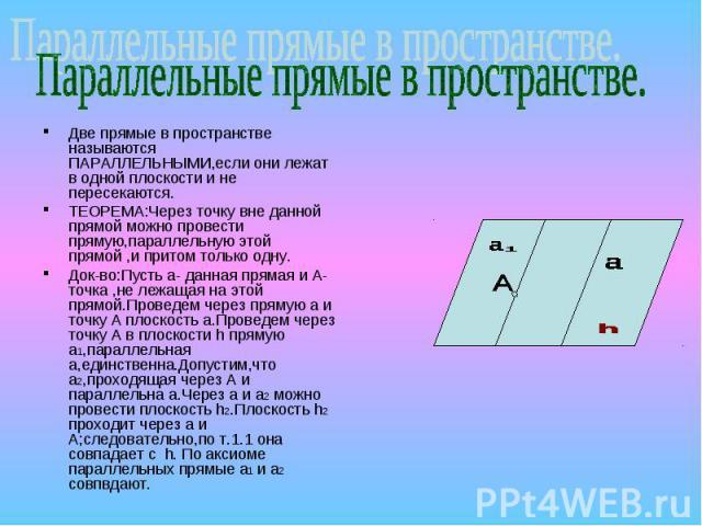 Параллельные прямые в пространстве.Две прямые в пространстве называются ПАРАЛЛЕЛЬНЫМИ,если они лежат в одной плоскости и не пересекаются.ТЕОРЕМА:Через точку вне данной прямой можно провести прямую,параллельную этой прямой ,и притом только одну.Док-в…