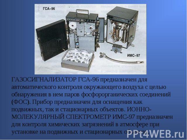ГАЗОСИГНАЛИЗАТОР ГСА-96 предназначен для автоматического контроля окружающего воздуха с целью обнаружения в нем паров фосфорорганических соединений (ФОС). Прибор предназначен для оснащения как подвижных, так и стационарных объектов. ИОННО-МОЛЕКУЛЯРН…