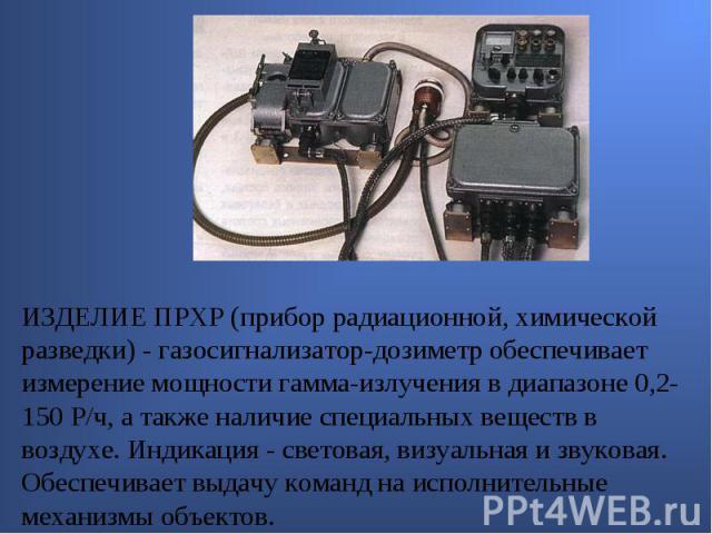 ИЗДЕЛИЕ ПРХР (прибор радиационной, химической разведки) - газосигнализатор-дозиметр обеспечивает измерение мощности гамма-излучения в диапазоне 0,2-150 Р/ч, а также наличие специальных веществ в воздухе. Индикация - световая, визуальная и звуковая. …