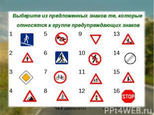 Выберите из предложенных знаков те, которые относятся к группе предупреждающих з
