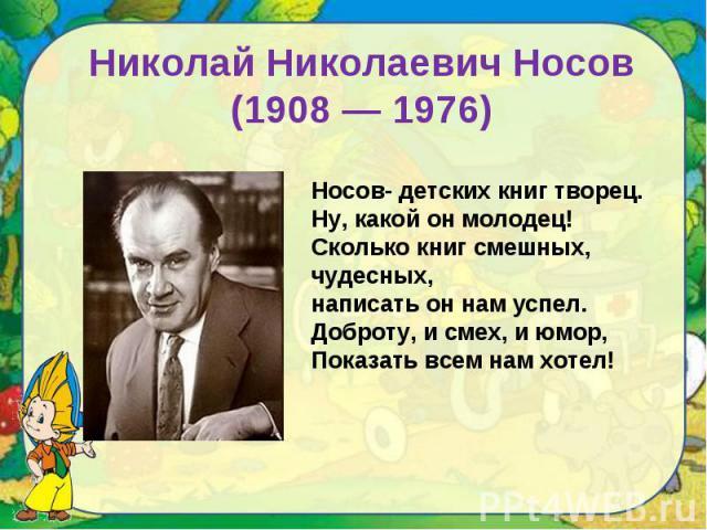 Николай Николаевич Носов(1908 — 1976)Носов- детских книг творец.Ну, какой он молодец!Сколько книг смешных, чудесных,написать он нам успел.Доброту, и смех, и юмор,Показать всем нам хотел!