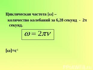 Циклическая частота [ω] – количество колебаний за 6,28 секунд - 2π секунд. [ω]=c
