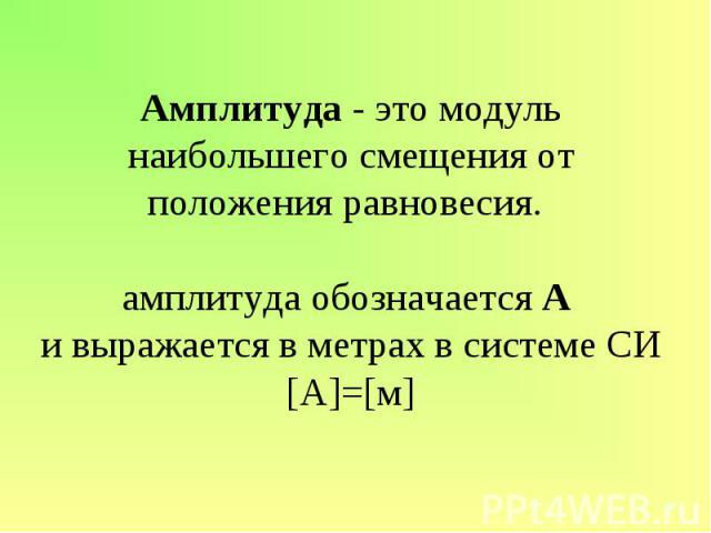 Амплитуда - это модуль наибольшего смещения от положения равновесия. амплитуда обозначается А и выражается в метрах в системе СИ[А]=[м]