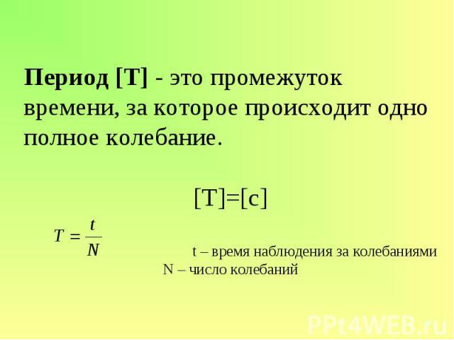 Период [T] - это промежуток времени, за которое происходит одно полное колебание.[Т]=[с]t – время наблюдения за колебаниямиN – число колебаний