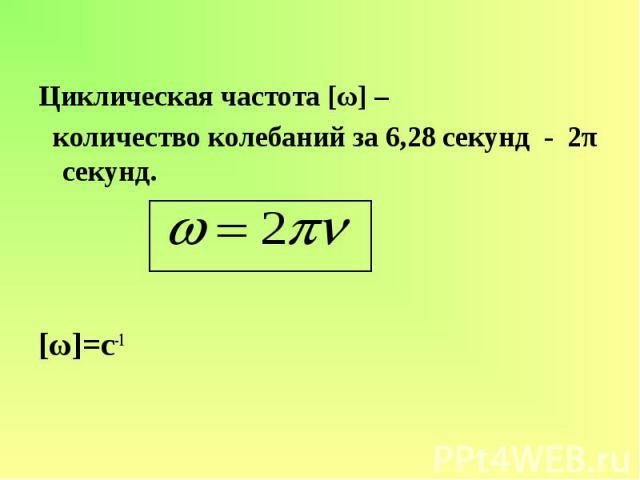 Циклическая частота [ω] – количество колебаний за 6,28 секунд - 2π секунд. [ω]=c-1
