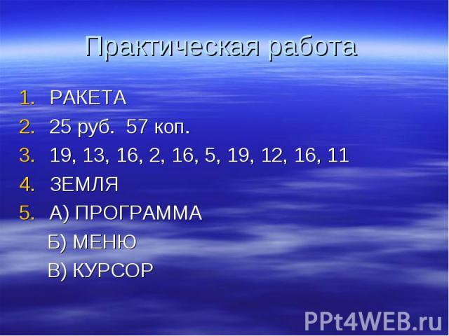 Практическая работа РАКЕТА25 руб. 57 коп.19, 13, 16, 2, 16, 5, 19, 12, 16, 11ЗЕМЛЯА) ПРОГРАММА Б) МЕНЮ В) КУРСОР