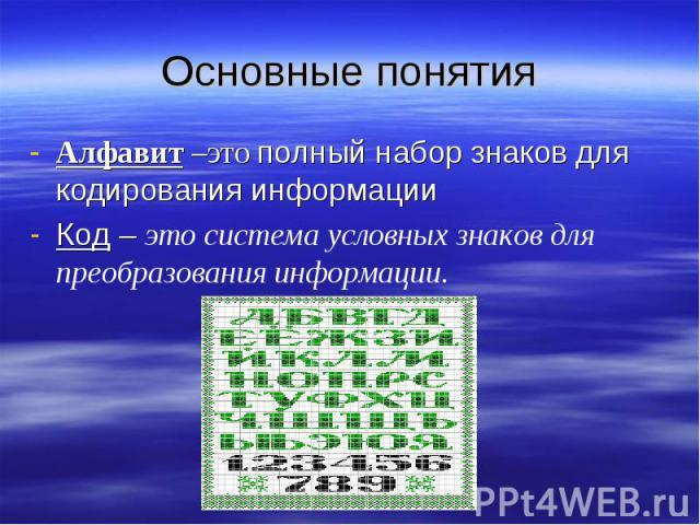 Основные понятияАлфавит –это полный набор знаков для кодирования информацииКод – это система условных знаков для преобразования информации.
