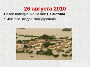 26 августа 2010Новое наводнение на юге Пакистана.400 тыс. людей эвакуировано