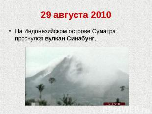 29 августа 2010На Индонезийском острове Суматра проснулся вулкан Синабунг.