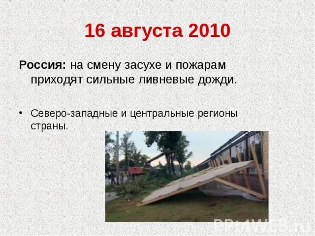 16 августа 2010Россия: на смену засухе и пожарам приходят сильные ливневые дожди.Северо-западные и центральные регионы страны.