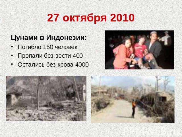27 октября 2010Цунами в Индонезии:Погибло 150 человекПропали без вести 400Остались без крова 4000