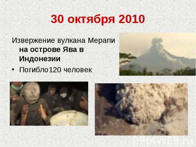 30 октября 2010Извержение вулкана Мерапи на острове Ява в ИндонезииПогибло120 человек