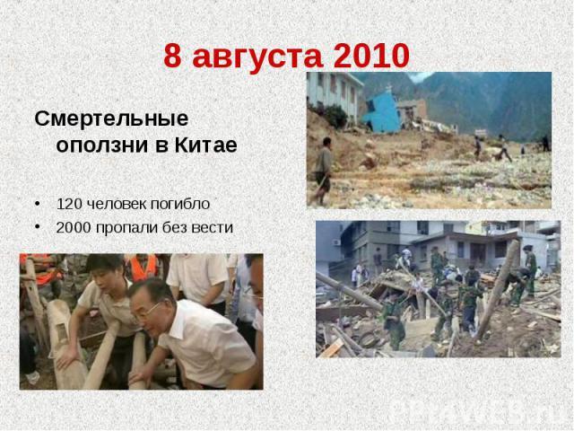8 августа 2010Смертельные оползни в Китае120 человек погибло2000 пропали без вести