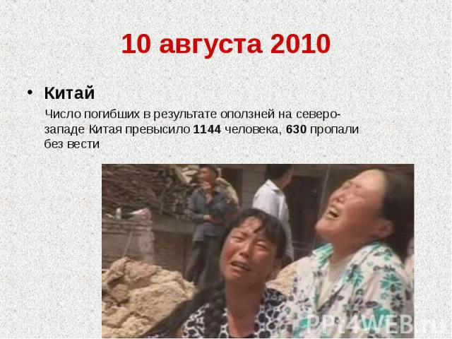 10 августа 2010Китай Число погибших в результате оползней на северо-западе Китая превысило 1144 человека, 630 пропали без вести
