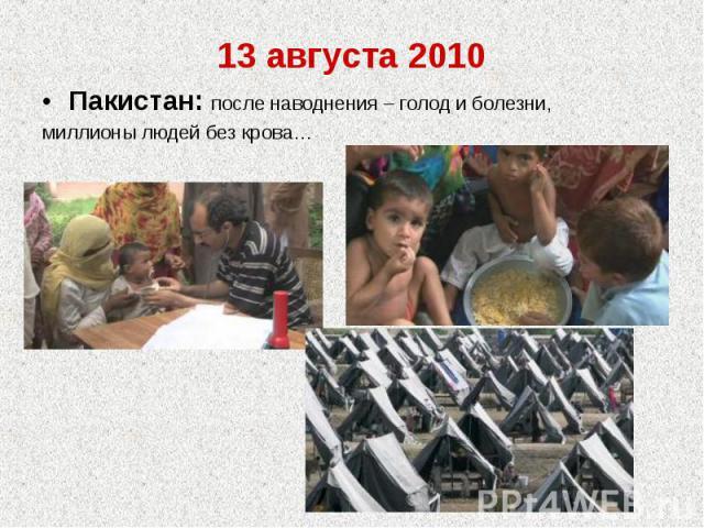 13 августа 2010Пакистан: после наводнения – голод и болезни,миллионы людей без крова…
