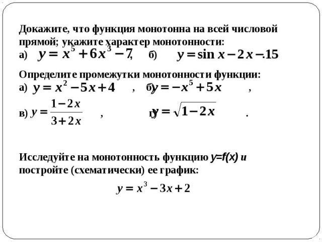 Докажите, что функция монотонна на всей числовой прямой; укажите характер монотонности: а) , б) Исследуйте на монотонность функцию y=f(x) и постройте (схематически) ее график: .