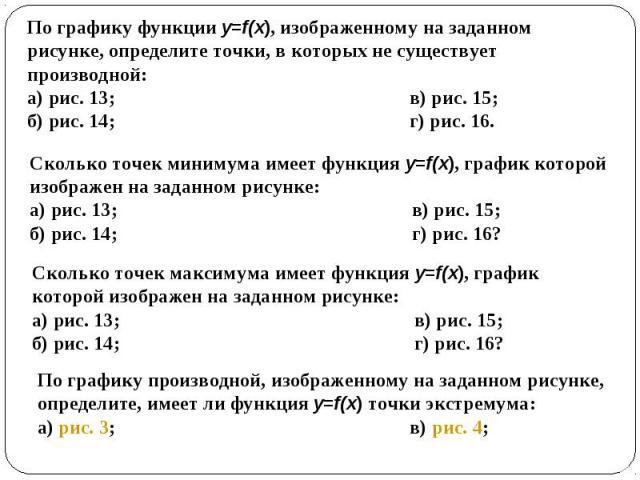 По графику функции y=f(x), изображенному на заданном рисунке, определите точки, в которых не существует производной: а) рис. 13; в) рис. 15; б) рис. 14; г) рис. 16. Сколько точек минимума имеет функция y=f(x), график которой изображен на заданном ри…