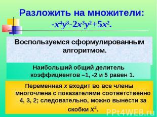Разложить на множители:-x4y3-2x3y2+5x2.Воспользуемся сформулированным алгоритмом