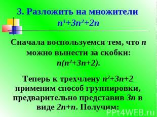 3. Разложить на множители n3+3n2+2nСначала воспользуемся тем, что n можно вынест
