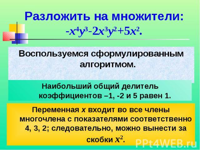 Разложить на множители:-x4y3-2x3y2+5x2.Воспользуемся сформулированным алгоритмом.Наибольший общий делитель коэффициентов –1, -2 и 5 равен 1.Переменная x входит во все члены многочлена с показателями соответственно 4, 3, 2; следовательно, можно вынес…