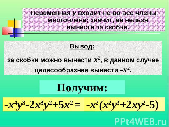 Переменная y входит не во все члены многочлена; значит, ее нельзя вынести за скобки.Вывод: за скобки можно вынести x2, в данном случае целесообразнее вынести -x2.