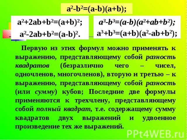 Первую из этих формул можно применять к выражению, представляющему собой разность квадратов (безразлично чего – чисел, одночленов, многочленов), вторую и третью – к выражению, представляющему собой разность (или сумму) кубов; Последние две формулы п…