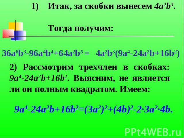 Итак, за скобки вынесем 4a2b3. Тогда получим:2) Рассмотрим трехчлен в скобках: 9a4-24a2b+16b2. Выясним, не является ли он полным квадратом. Имеем: