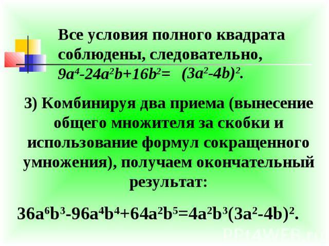 Все условия полного квадрата соблюдены, следовательно,9a4-24a2b+16b2= 3) Комбинируя два приема (вынесение общего множителя за скобки и использование формул сокращенного умножения), получаем окончательный результат: