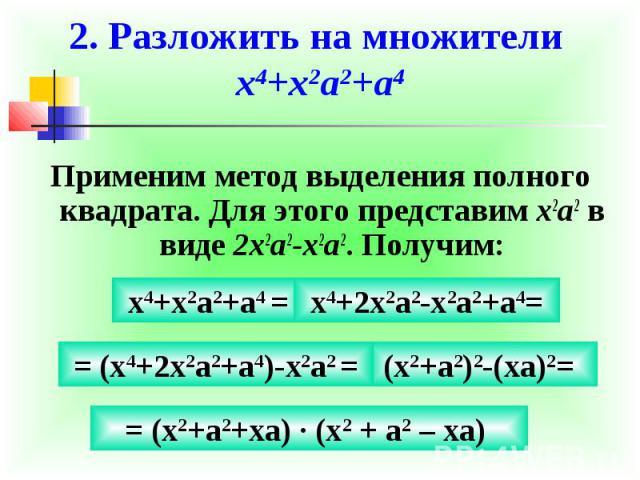 2. Разложить на множители x4+x2a2+a4Применим метод выделения полного квадрата. Для этого представим x2a2 в виде 2x2a2-x2a2. Получим: