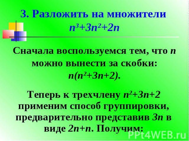 3. Разложить на множители n3+3n2+2nСначала воспользуемся тем, что n можно вынести за скобки: n(n2+3n+2).Теперь к трехчлену n2+3n+2 применим способ группировки, предварительно представив 3n в виде 2n+n. Получим: