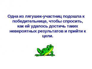 Одна из лягушек-участниц подошла к победительнице, чтобы спросить, как ей удалос