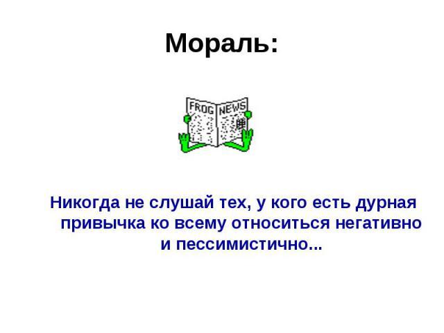 Мораль:Никогда не слушай тех, у кого есть дурная привычка ко всему относиться негативно и пессимистично...