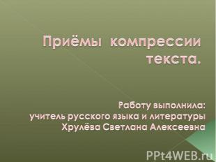 Приёмы компрессии текста. Работу выполнила:учитель русского языка и литературыХр