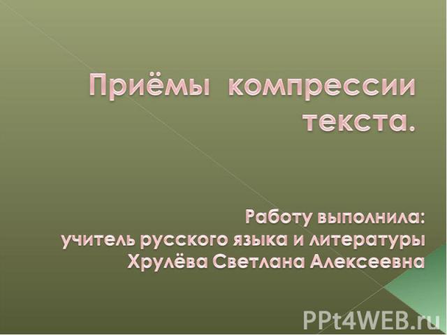 Приёмы компрессии текста. Работу выполнила:учитель русского языка и литературыХрулёва Светлана Алексеевна